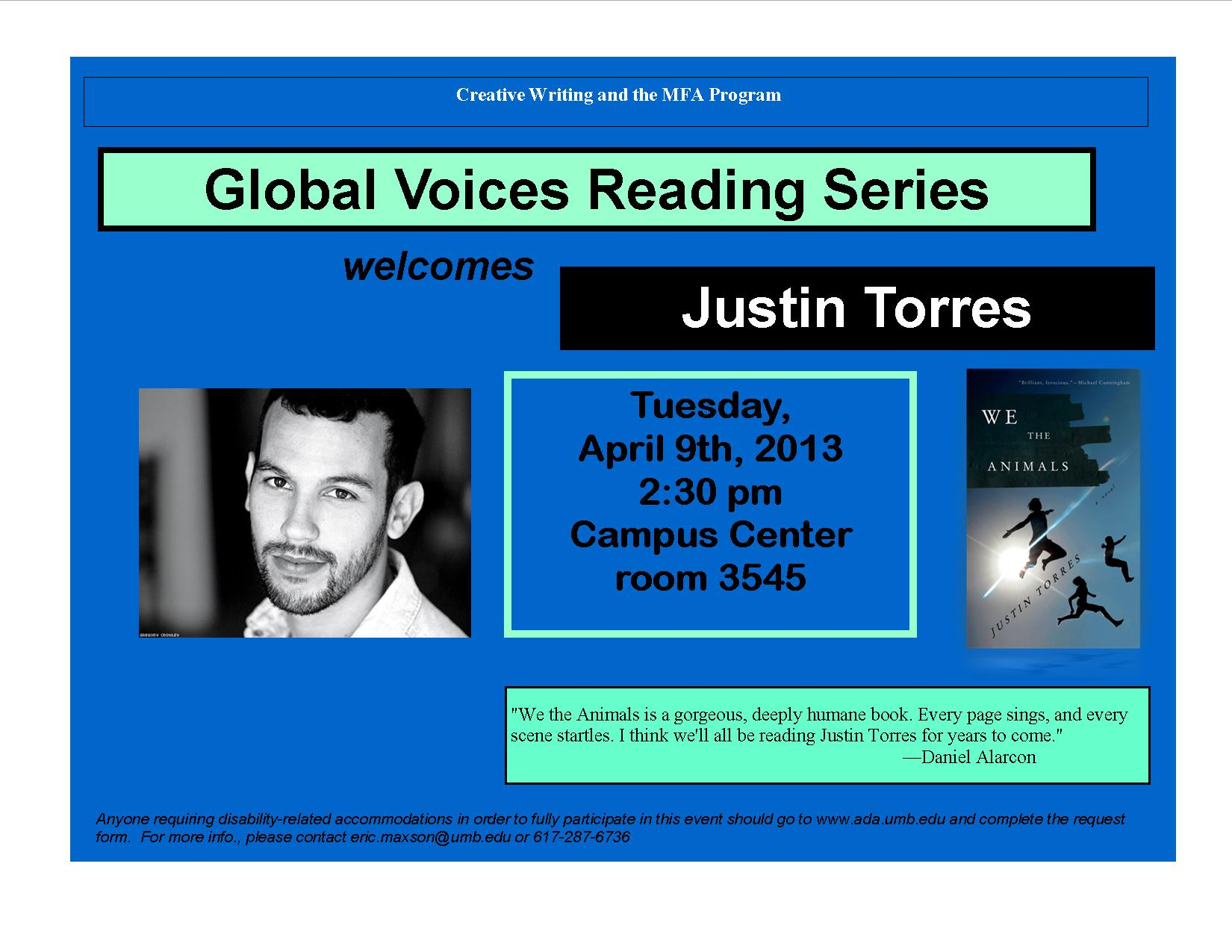 Creative Writing and the MFA program. Global Voices Reading Series welcomes Justin Torres. Tuesday, April 9th, 2013 Campus Center room 3545. Anyone requiring disability-related accommodations in order to fully participate in this event should go to www.ada.umb.edu and complete the request form. For more info., please contact eric.maxson@umb.edu or 617.287.6736
