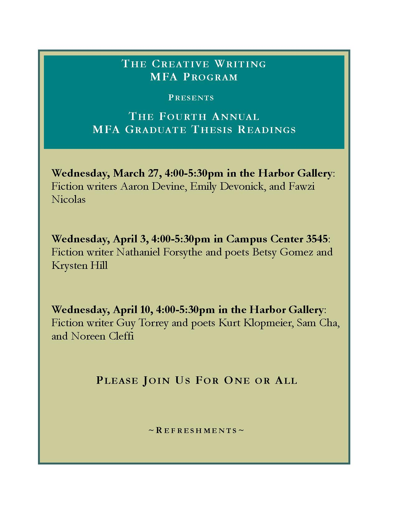 The creative writing mfa program presents the fourth annual mfa graduate thesis readings. Wednesday, March 27, 4:00-5:30 in the Harbor Gallery: fiction writers aaron devine, emily devonick, and fawzi nicolas. Wednesday, April 3, 4:00-5:30 in campus center 3545: fiction writer nathaniel forsythe and poets betsy gomez and krysten hill. Wednesday, april 10, 4:00-5:30 in the harbor gallery: Fiction writer guy torrey and poets kurt klopmeier, sam cha, and noreen cleffi. please join us for one or all. refreshments