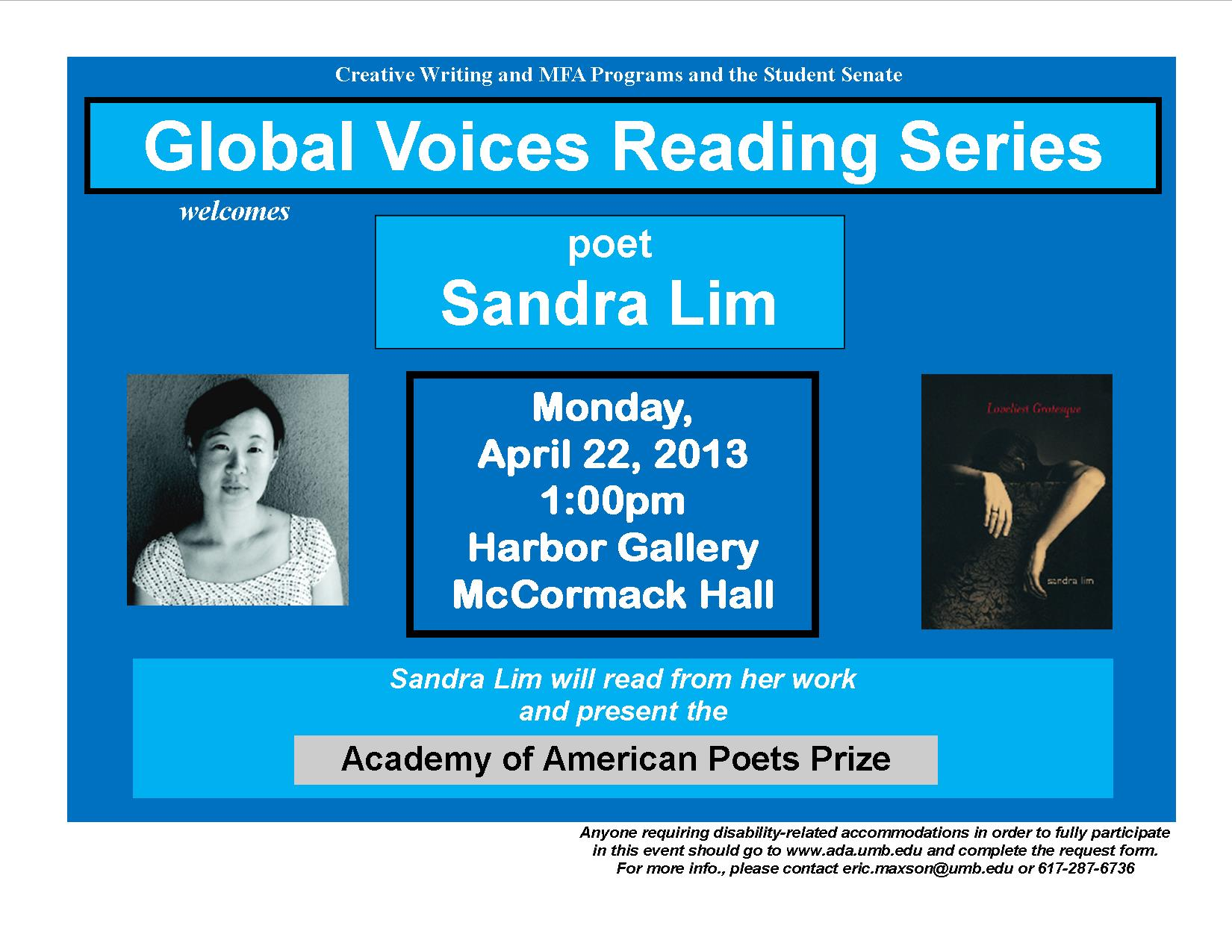 Creative Writing and MFA Programs and Student Senate. Global Voices Reading Series welcomes Poet Sandra Lim. Monday, April 22, 2013 1:00 Harbor Gallery McCormack Hall. Sandra Lim will read from her work and present the Academy of American Poets Prize. Anyone requiring disability-related accommodations in order to fully participate in this event should go to www.ada.umb.edu and complete the request form.  For more info., please contact eric.maxson@umb.edu or 617-287-6736