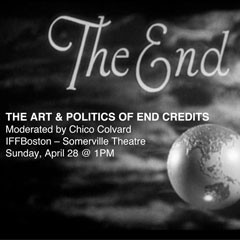 Image that says The End, The Art and Politics of End Credits, Moderated by Chico Colvard, IFFBoston, Somerville Theatre, Sunday, April 28 @