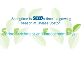 Graphic says Springtime is SEEDS time - a growing season at UMass Boston. Spring Enrichment and Engagement Days