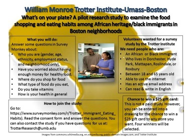 A pilot research study to examine the food shopping and eating habits among African heritage/black immigrants in Boston neighborhoods.